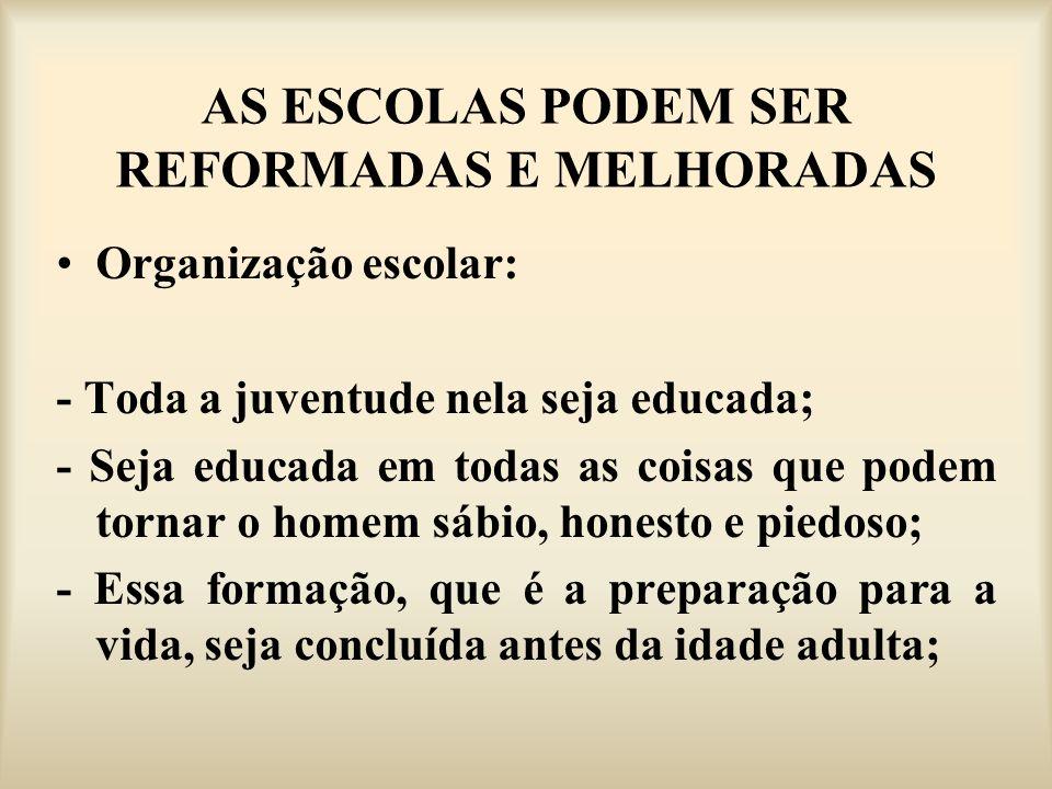 AS ESCOLAS PODEM SER REFORMADAS E MELHORADAS Organização escolar: - Toda a juventude nela seja educada; - Seja educada em todas as coisas que podem to