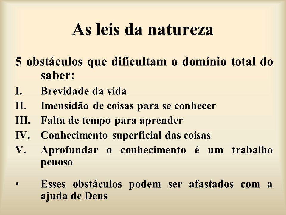As leis da natureza 5 obstáculos que dificultam o domínio total do saber: I.Brevidade da vida II.Imensidão de coisas para se conhecer III.Falta de tem