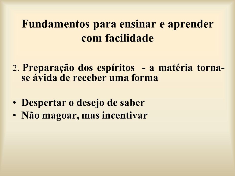 Fundamentos para ensinar e aprender com facilidade 2. Preparação dos espíritos - a matéria torna- se ávida de receber uma forma Despertar o desejo de