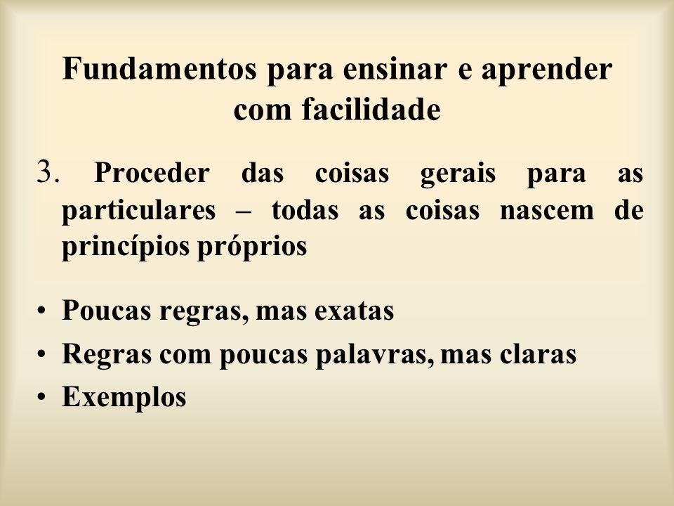 Fundamentos para ensinar e aprender com facilidade 3. Proceder das coisas gerais para as particulares – todas as coisas nascem de princípios próprios