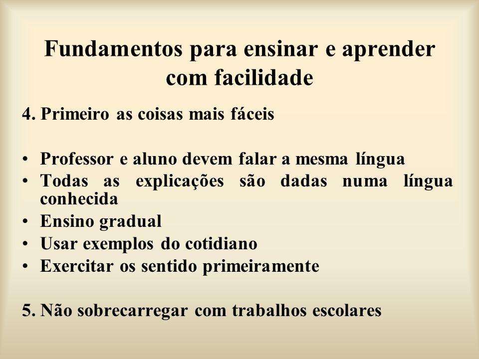 Fundamentos para ensinar e aprender com facilidade 4. Primeiro as coisas mais fáceis Professor e aluno devem falar a mesma língua Todas as explicações