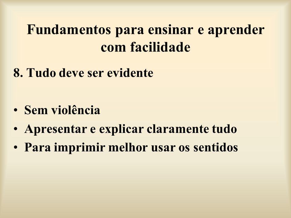 Fundamentos para ensinar e aprender com facilidade 8. Tudo deve ser evidente Sem violência Apresentar e explicar claramente tudo Para imprimir melhor