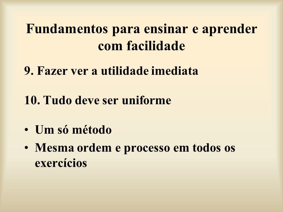Fundamentos para ensinar e aprender com facilidade 9. Fazer ver a utilidade imediata 10. Tudo deve ser uniforme Um só método Mesma ordem e processo em