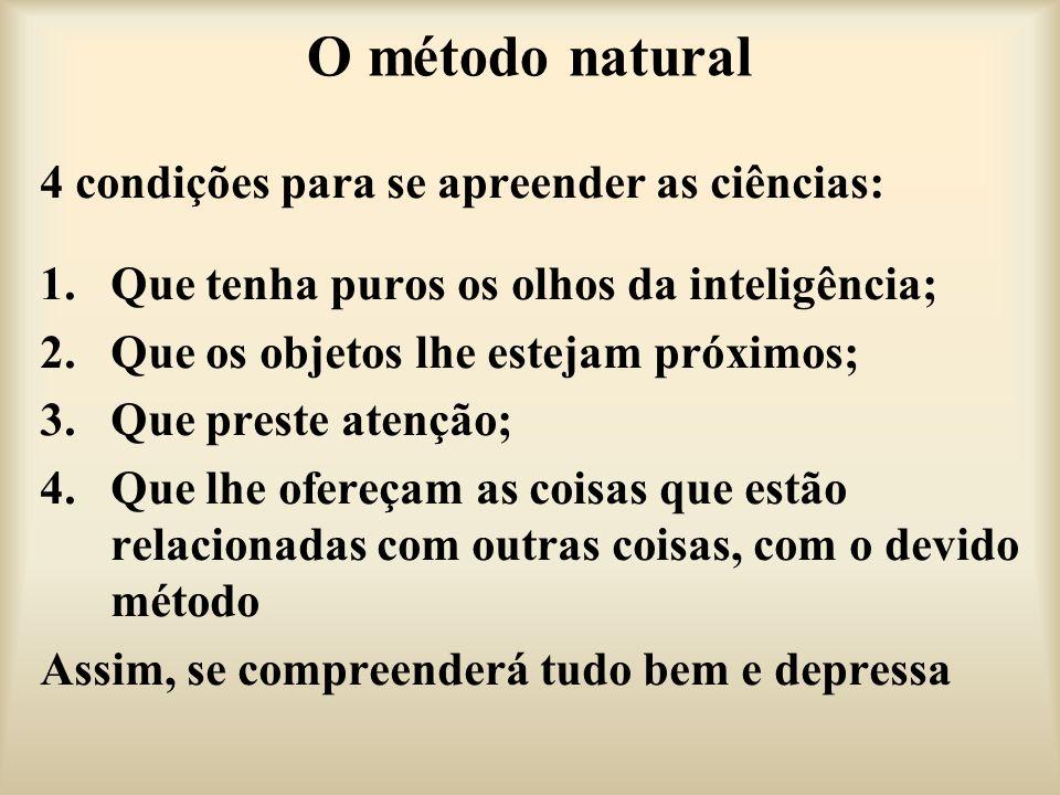 O método natural 4 condições para se apreender as ciências: 1.Que tenha puros os olhos da inteligência; 2.Que os objetos lhe estejam próximos; 3.Que p