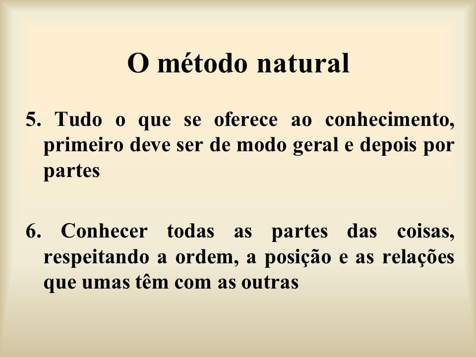 O método natural 5. Tudo o que se oferece ao conhecimento, primeiro deve ser de modo geral e depois por partes 6. Conhecer todas as partes das coisas,