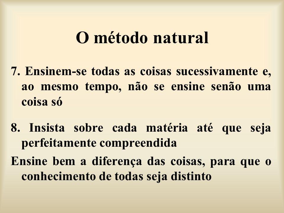 O método natural 7. Ensinem-se todas as coisas sucessivamente e, ao mesmo tempo, não se ensine senão uma coisa só 8. Insista sobre cada matéria até qu