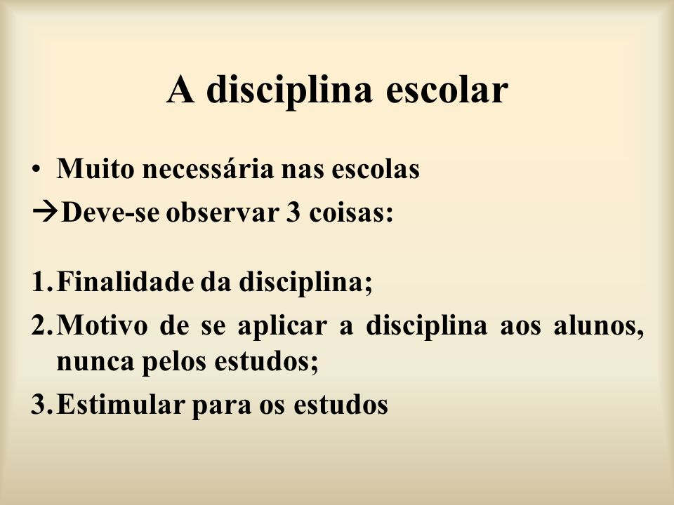 A disciplina escolar Muito necessária nas escolas Deve-se observar 3 coisas: 1.Finalidade da disciplina; 2.Motivo de se aplicar a disciplina aos aluno