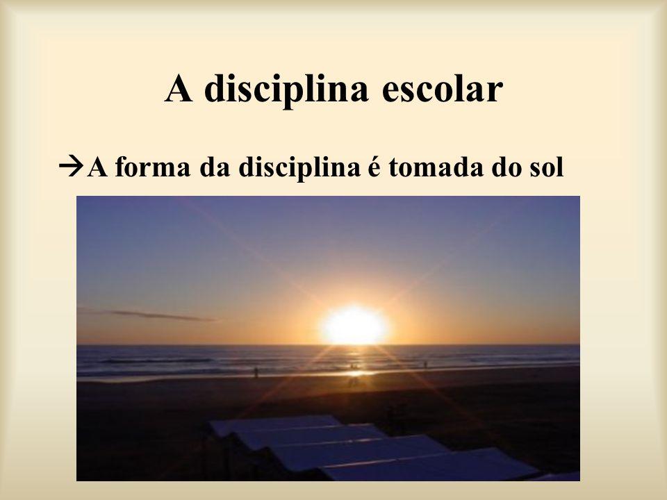 A disciplina escolar A forma da disciplina é tomada do sol