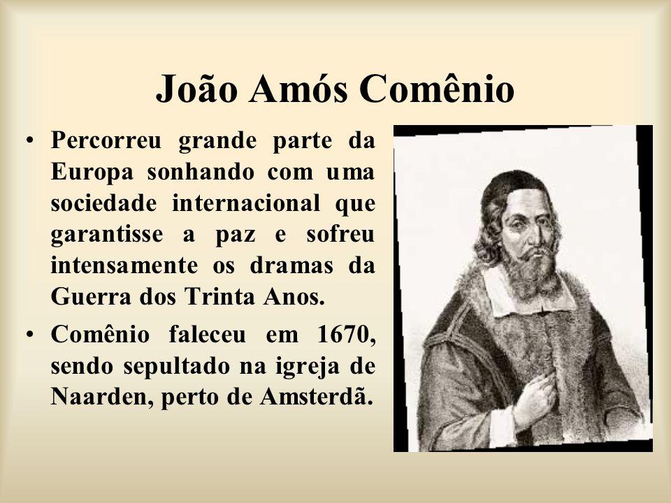 João Amós Comênio Percorreu grande parte da Europa sonhando com uma sociedade internacional que garantisse a paz e sofreu intensamente os dramas da Gu