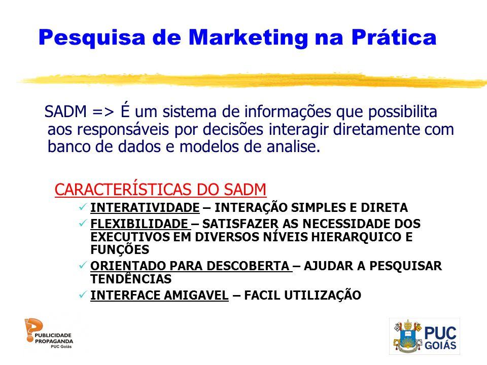 Pesquisa de Marketing na Prática SADM => É um sistema de informações que possibilita aos responsáveis por decisões interagir diretamente com banco de