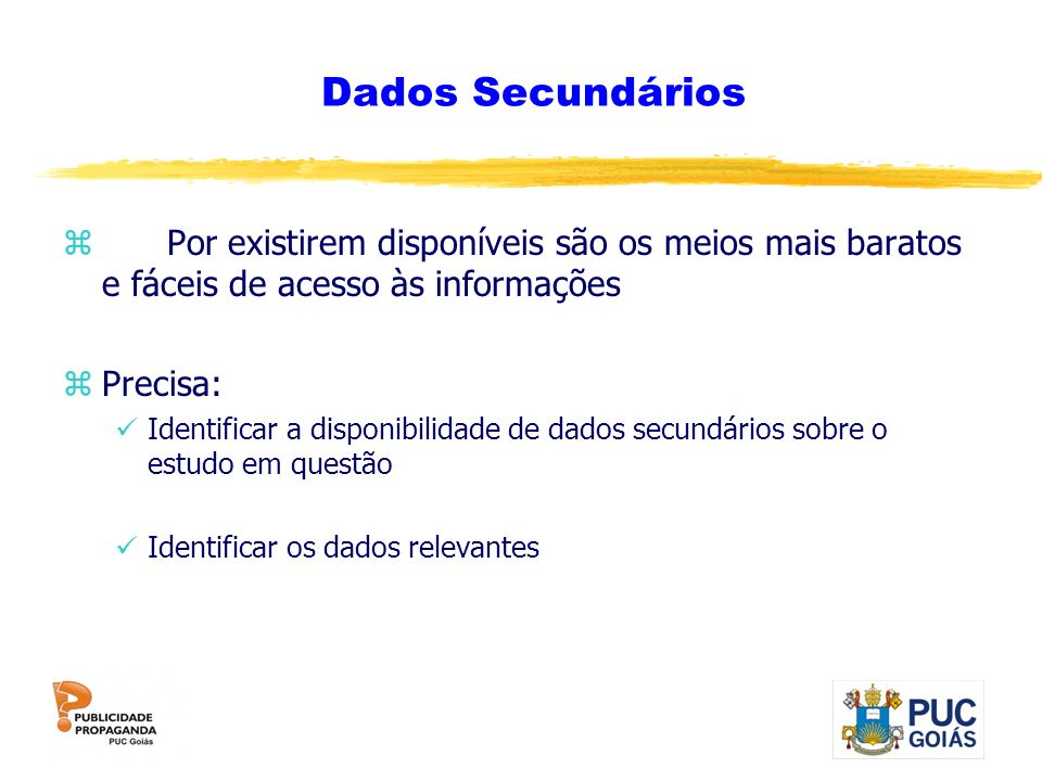 Dados Secundários zPor existirem disponíveis são os meios mais baratos e fáceis de acesso às informações zPrecisa: Identificar a disponibilidade de da
