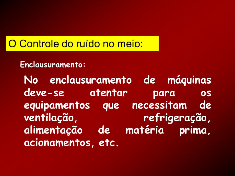 Enclausuramento: No enclausuramento de máquinas deve-se atentar para os equipamentos que necessitam de ventilação, refrigeração, alimentação de matéri