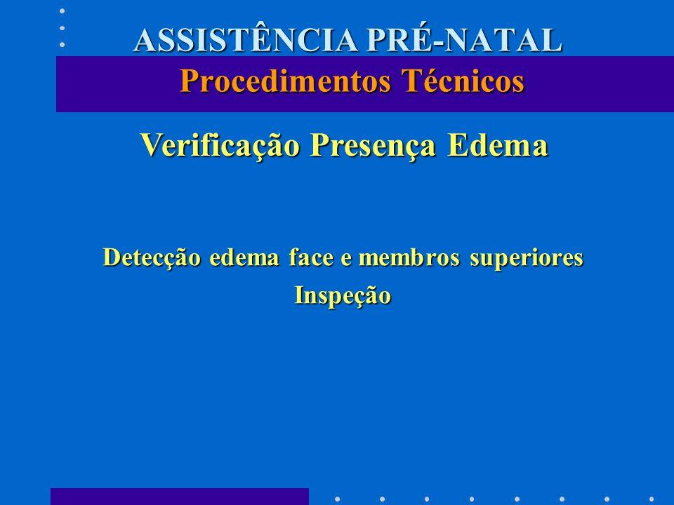 Detecção edema face e membros superiores Inspeção Verificação Presença Edema Verificação Presença Edema ASSISTÊNCIA PRÉ-NATAL Procedimentos Técnicos