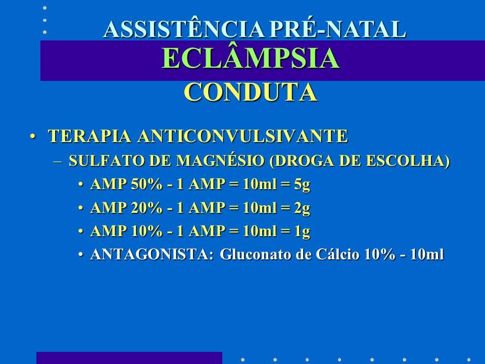ECLÂMPSIA CONDUTA TERAPIA ANTICONVULSIVANTETERAPIA ANTICONVULSIVANTE –SULFATO DE MAGNÉSIO (DROGA DE ESCOLHA) AMP 50% - 1 AMP = 10ml = 5gAMP 50% - 1 AM