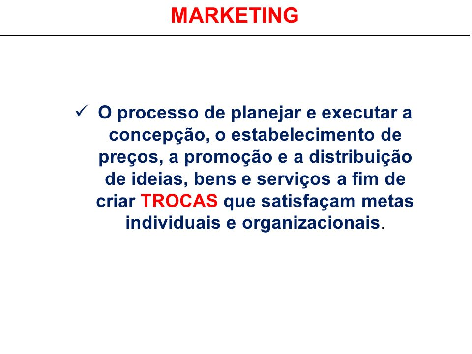 MARKETING O processo de planejar e executar a concepção, o estabelecimento de preços, a promoção e a distribuição de ideias, bens e serviços a fim de