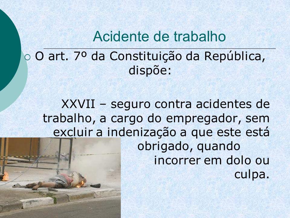 Acidente de trabalho O art. 7º da Constituição da República, dispõe: XXVII – seguro contra acidentes de trabalho, a cargo do empregador, sem excluir a