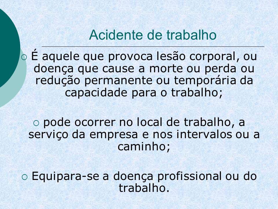 Acidente de trabalho É aquele que provoca lesão corporal, ou doença que cause a morte ou perda ou redução permanente ou temporária da capacidade para