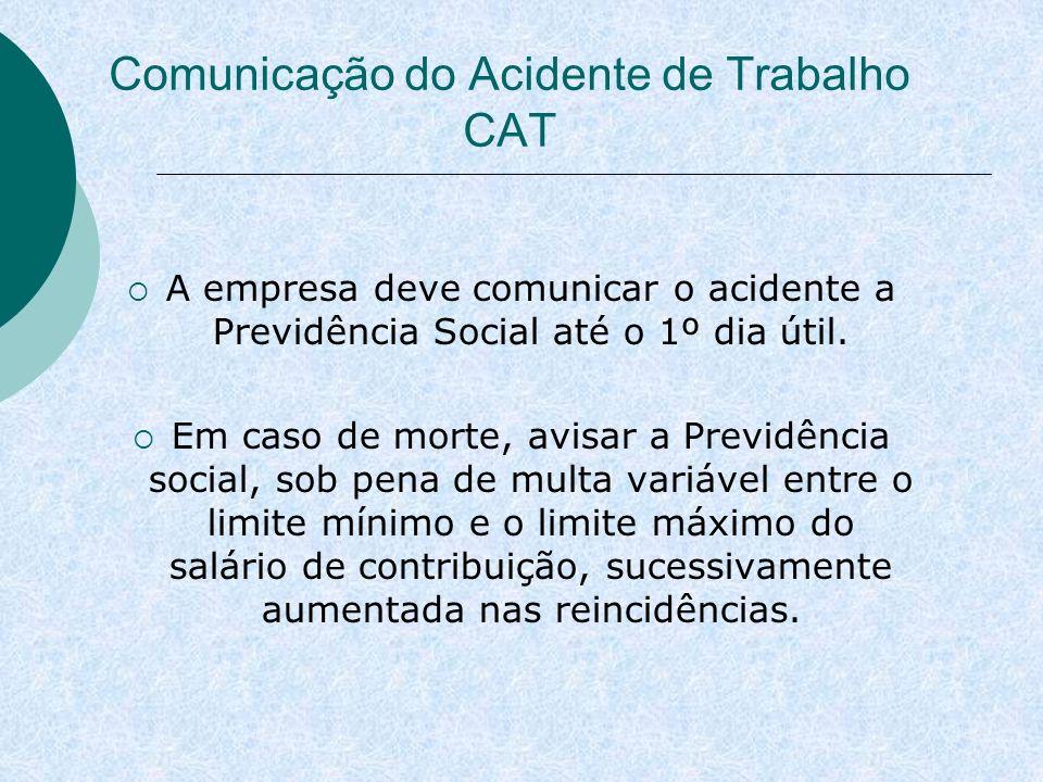 Comunicação do Acidente de Trabalho CAT A empresa deve comunicar o acidente a Previdência Social até o 1º dia útil. Em caso de morte, avisar a Previdê