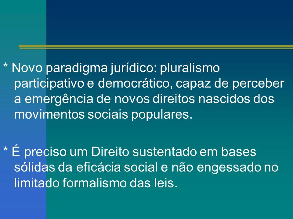 * Novo paradigma jurídico: pluralismo participativo e democrático, capaz de perceber a emergência de novos direitos nascidos dos movimentos sociais po