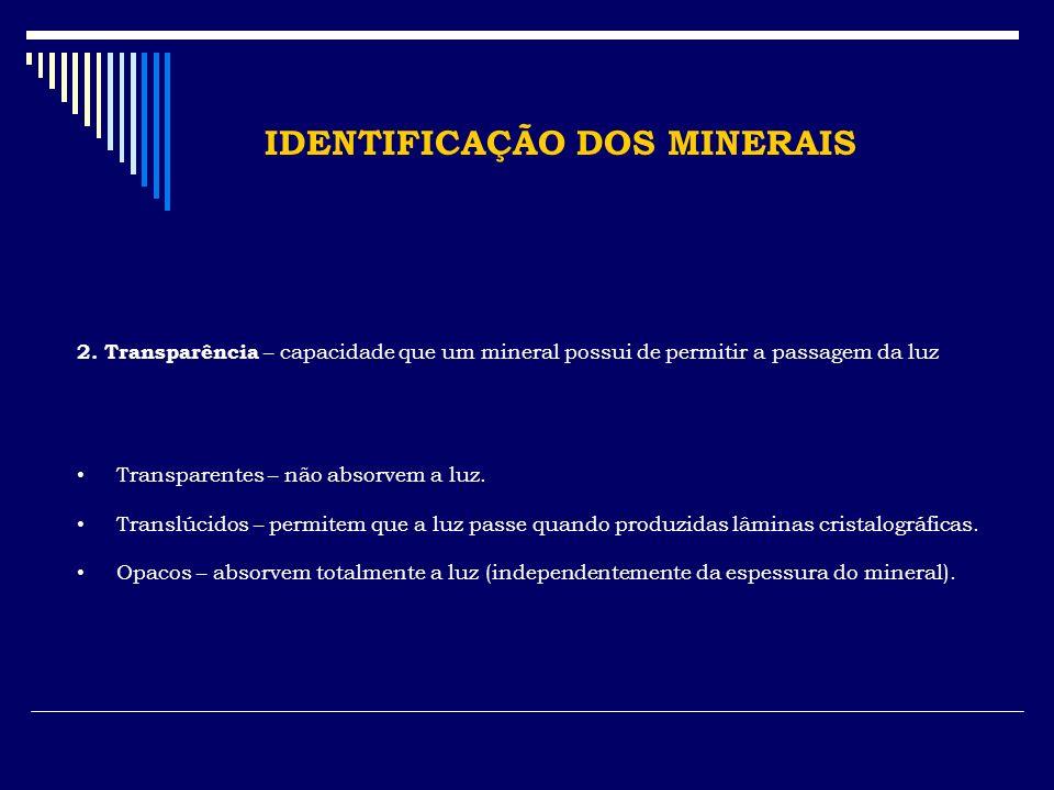 IDENTIFICAÇÃO DOS MINERAIS 2. Transparência – capacidade que um mineral possui de permitir a passagem da luz Transparentes – não absorvem a luz. Trans