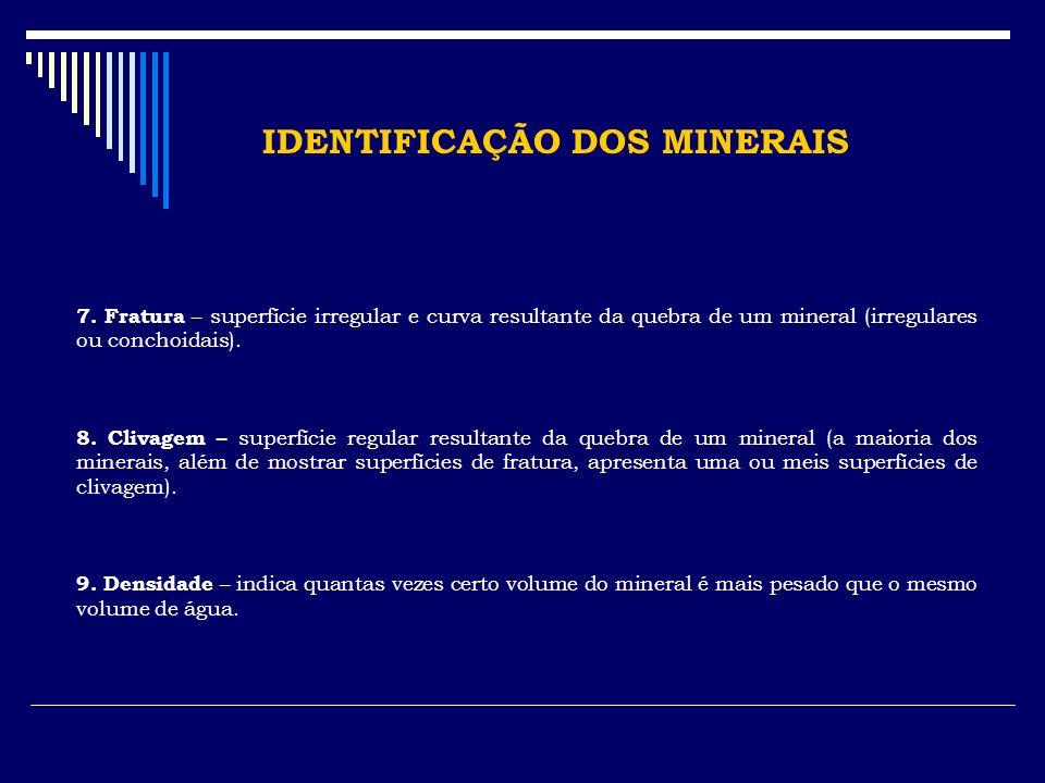 IDENTIFICAÇÃO DOS MINERAIS 7. Fratura – superfície irregular e curva resultante da quebra de um mineral (irregulares ou conchoidais). 8. Clivagem – su