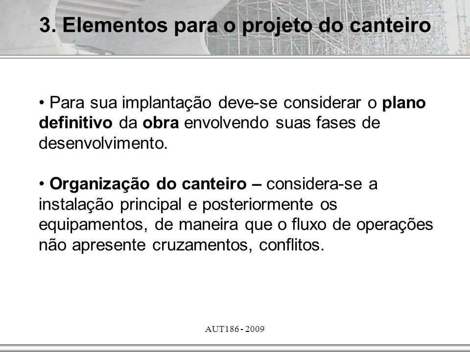AUT186 - 2009 3. Elementos para o projeto do canteiro Para sua implantação deve-se considerar o plano definitivo da obra envolvendo suas fases de dese