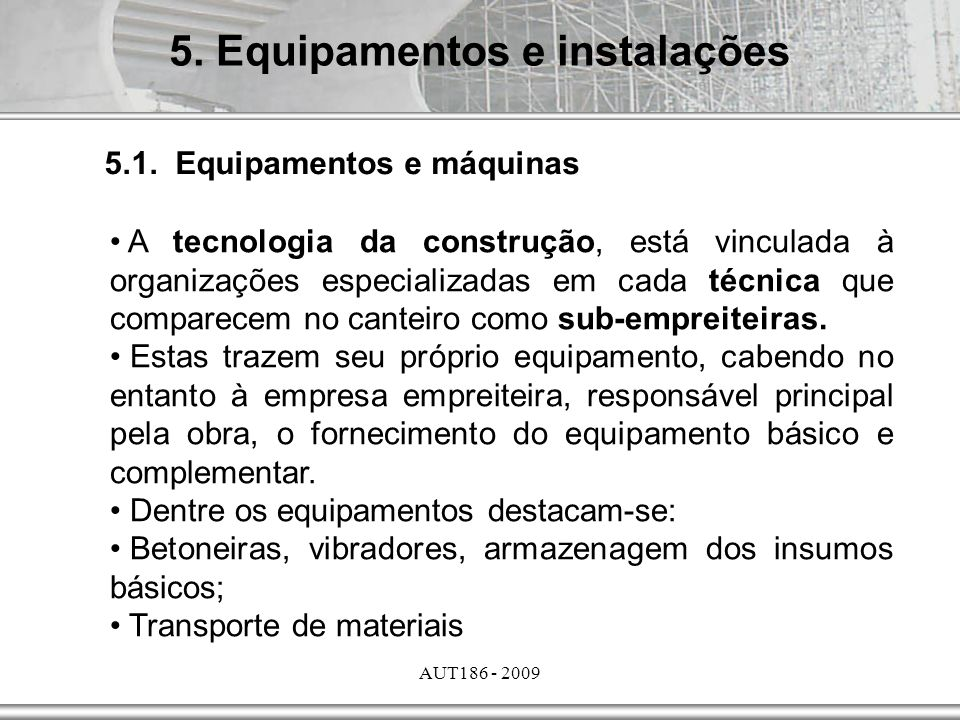 AUT186 - 2009 5. Equipamentos e instalações A tecnologia da construção, está vinculada à organizações especializadas em cada técnica que comparecem no