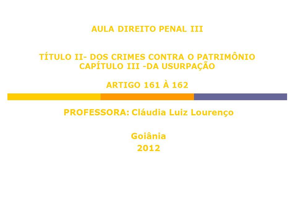 AULA DIREITO PENAL III TÍTULO II- DOS CRIMES CONTRA O PATRIMÔNIO CAPÍTULO III -DA USURPAÇÃO ARTIGO 161 À 162 PROFESSORA: Cláudia Luiz Lourenço Goiânia