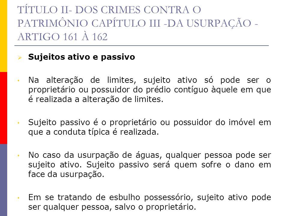 TÍTULO II- DOS CRIMES CONTRA O PATRIMÔNIO CAPÍTULO III -DA USURPAÇÃO - ARTIGO 161 À 162 Sujeitos ativo e passivo Na alteração de limites, sujeito ativ