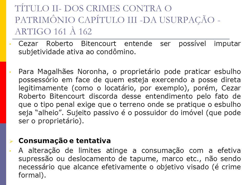 TÍTULO II- DOS CRIMES CONTRA O PATRIMÔNIO CAPÍTULO III -DA USURPAÇÃO - ARTIGO 161 À 162 Cezar Roberto Bitencourt entende ser possível imputar subjetiv