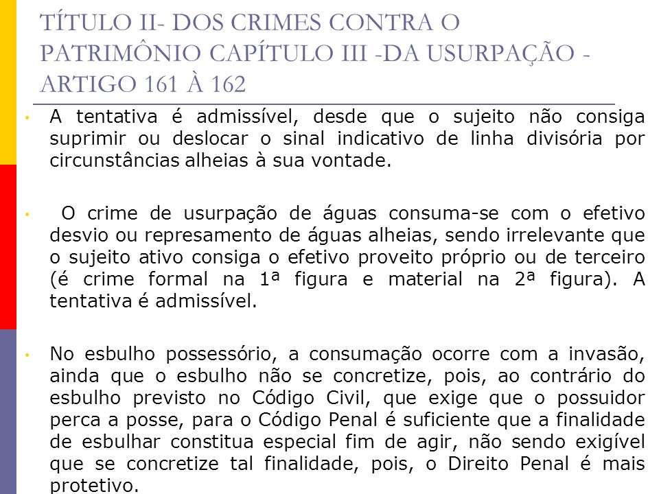 TÍTULO II- DOS CRIMES CONTRA O PATRIMÔNIO CAPÍTULO III -DA USURPAÇÃO - ARTIGO 161 À 162 A tentativa é admissível, desde que o sujeito não consiga supr