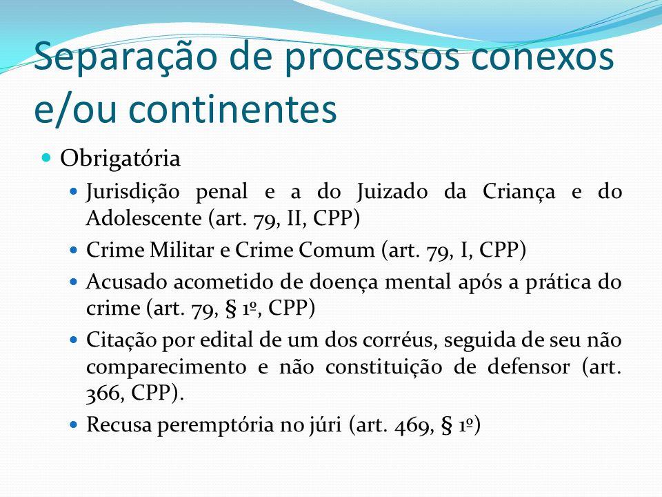 Separação de processos conexos e/ou continentes Obrigatória Jurisdição penal e a do Juizado da Criança e do Adolescente (art.