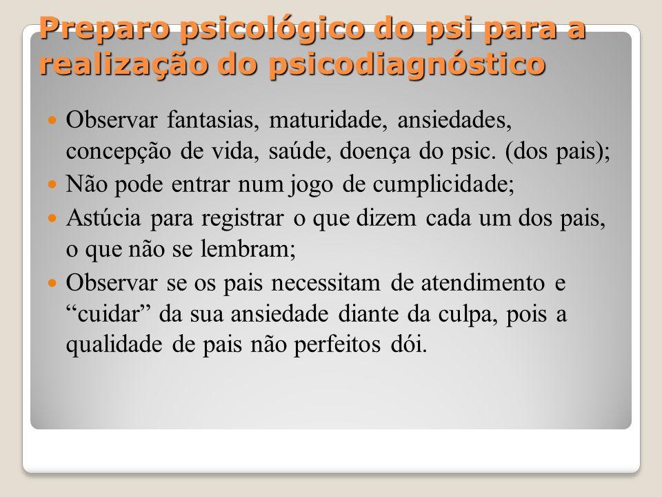 Preparo psicológico do psi para a realização do psicodiagnóstico Observar fantasias, maturidade, ansiedades, concepção de vida, saúde, doença do psic.