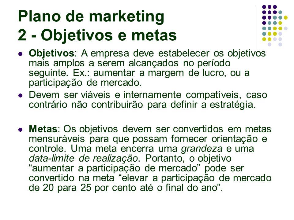 Plano de marketing 2 - Objetivos e metas Objetivos: A empresa deve estabelecer os objetivos mais amplos a serem alcançados no período seguinte. Ex.: a