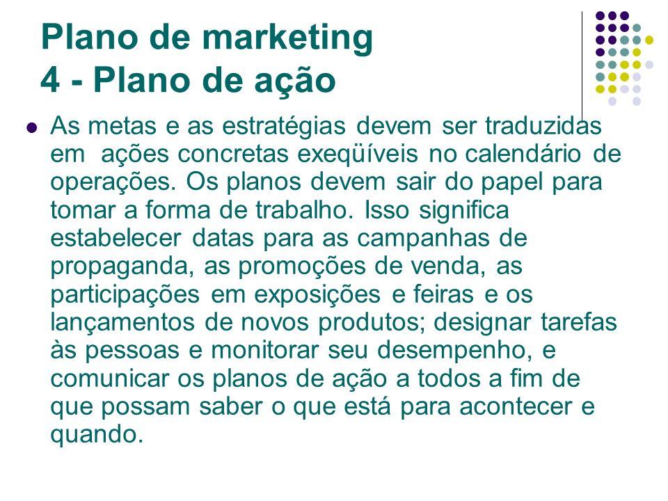 Plano de marketing 4 - Plano de ação As metas e as estratégias devem ser traduzidas em ações concretas exeqüíveis no calendário de operações. Os plano