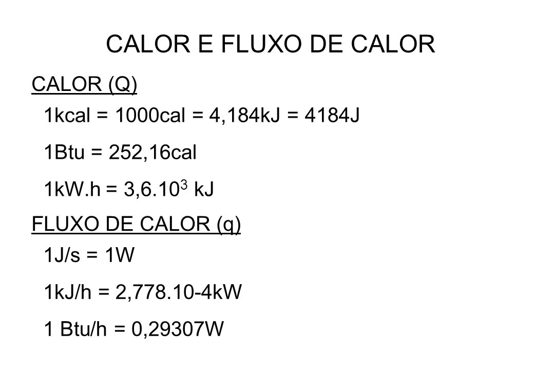 CALOR E FLUXO DE CALOR CALOR (Q) FLUXO DE CALOR (q) 1kcal = 1000cal = 4,184kJ = 4184J 1Btu = 252,16cal 1kW.h = 3,6.10 3 kJ 1J/s = 1W 1kJ/h = 2,778.10-