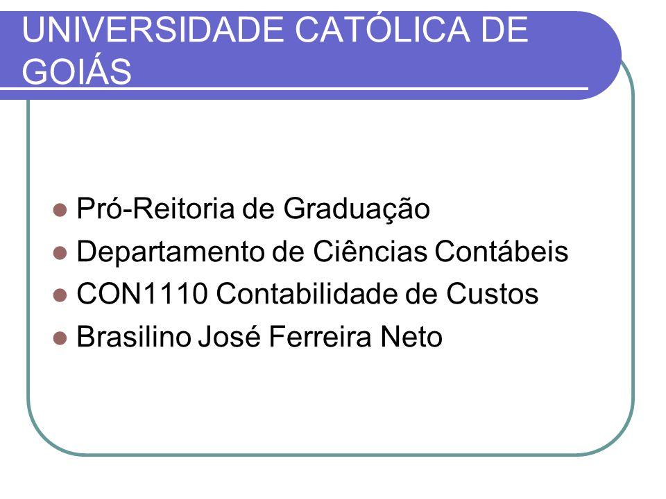 UNIVERSIDADE CATÓLICA DE GOIÁS Pró-Reitoria de Graduação Departamento de Ciências Contábeis CON1110 Contabilidade de Custos Brasilino José Ferreira Ne
