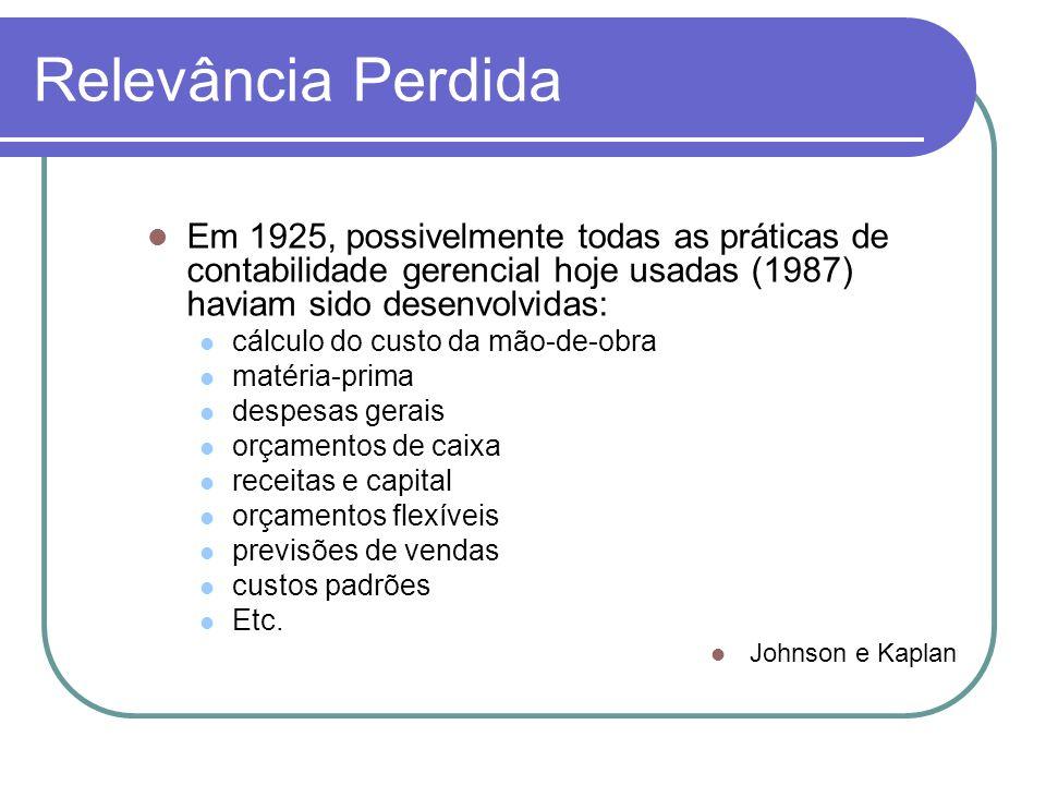 Relevância Perdida Em 1925, possivelmente todas as práticas de contabilidade gerencial hoje usadas (1987) haviam sido desenvolvidas: cálculo do custo