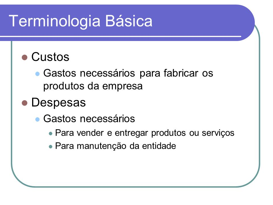 Terminologia Básica Custos Gastos necessários para fabricar os produtos da empresa Despesas Gastos necessários Para vender e entregar produtos ou serv