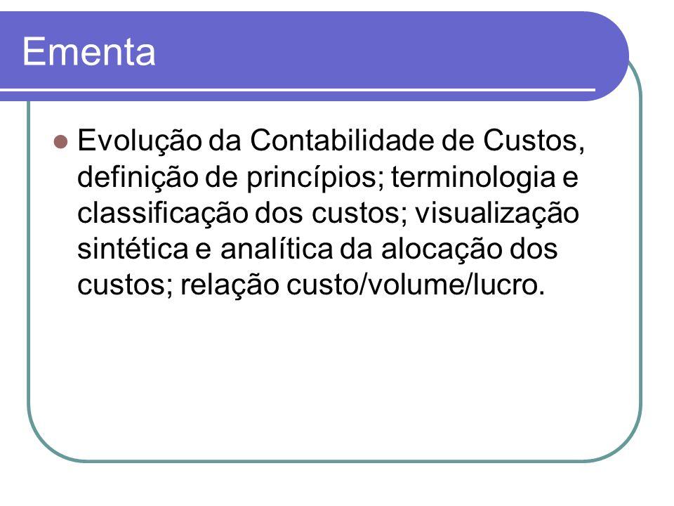 Ementa Evolução da Contabilidade de Custos, definição de princípios; terminologia e classificação dos custos; visualização sintética e analítica da al