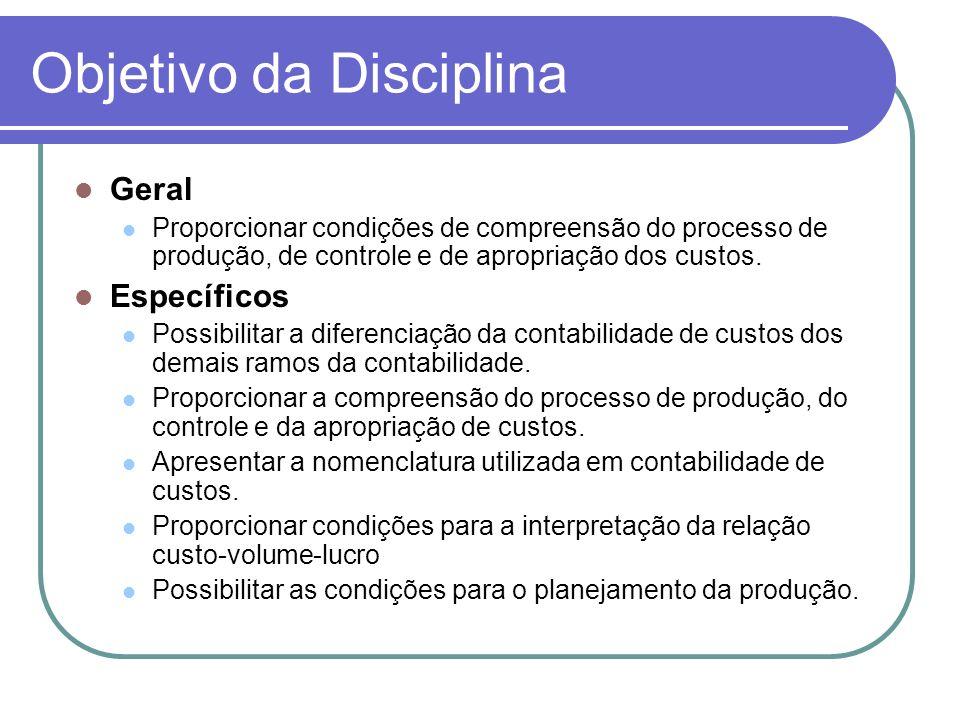 Objetivo da Disciplina Geral Proporcionar condições de compreensão do processo de produção, de controle e de apropriação dos custos. Específicos Possi