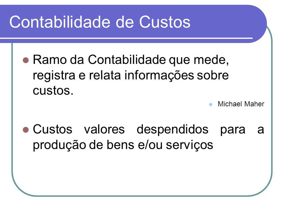 Contabilidade de Custos Ramo da Contabilidade que mede, registra e relata informações sobre custos. Michael Maher Custos valores despendidos para a pr