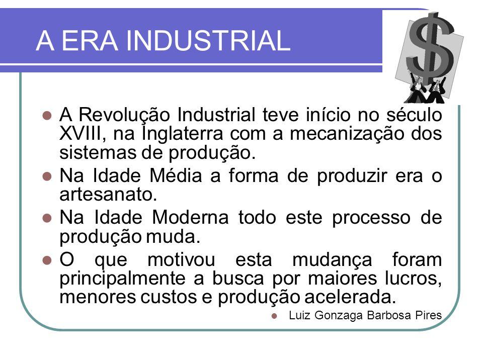 A ERA INDUSTRIAL A Revolução Industrial teve início no século XVIII, na Inglaterra com a mecanização dos sistemas de produção. Na Idade Média a forma