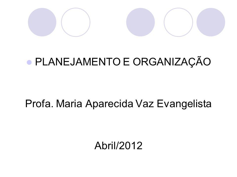PLANEJAMENTO E ORGANIZAÇÃO Profa. Maria Aparecida Vaz Evangelista Abril/2012