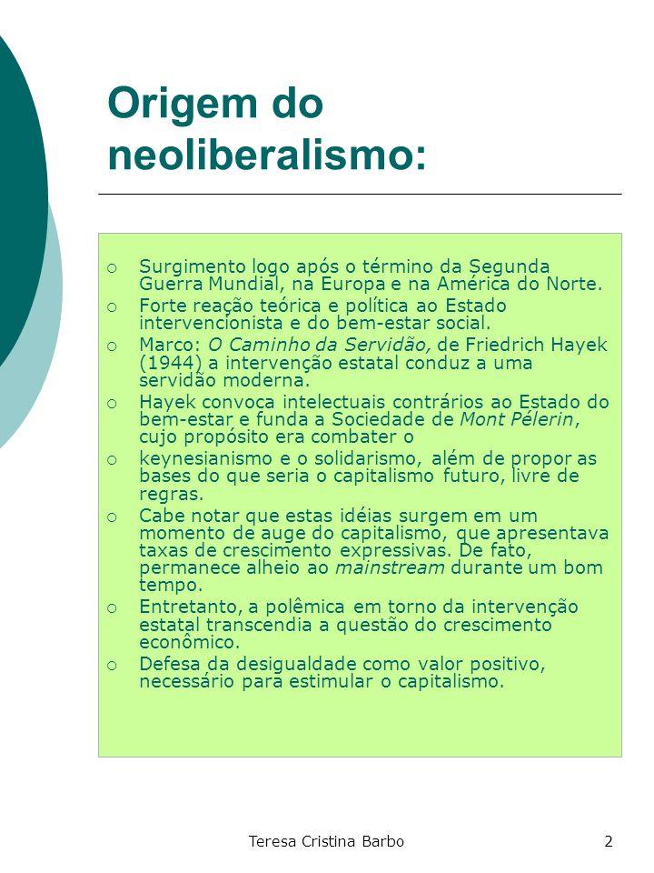Teresa Cristina Barbo2 Origem do neoliberalismo: Surgimento logo após o término da Segunda Guerra Mundial, na Europa e na América do Norte. Forte reaç