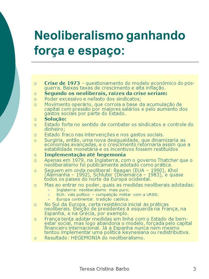 Teresa Cristina Barbo3 Neoliberalismo ganhando força e espaço: Crise de 1973 - questionamento do modelo econômico do pós- guerra. Baixas taxas de cres