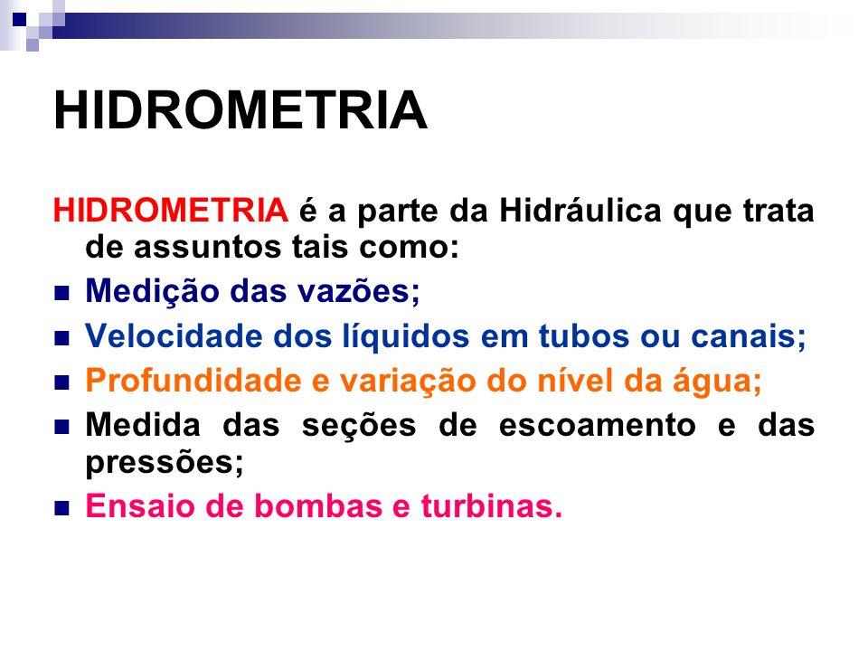 HIDROMETRIA HIDROMETRIA é a parte da Hidráulica que trata de assuntos tais como: Medição das vazões; Velocidade dos líquidos em tubos ou canais; Profundidade e variação do nível da água; Medida das seções de escoamento e das pressões; Ensaio de bombas e turbinas.