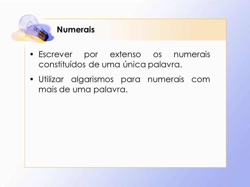 Numerais Escrever por extenso os numerais constituídos de uma única palavra. Utilizar algarismos para numerais com mais de uma palavra.
