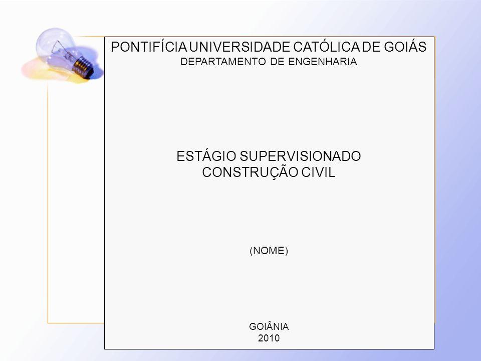 PONTIFÍCIA UNIVERSIDADE CATÓLICA DE GOIÁS DEPARTAMENTO DE ENGENHARIA ESTÁGIO SUPERVISIONADO CONSTRUÇÃO CIVIL (NOME) GOIÂNIA 2010