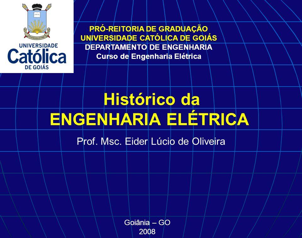 PRÓ-REITORIA DE GRADUAÇÃO UNIVERSIDADE CATÓLICA DE GOIÁS DEPARTAMENTO DE ENGENHARIA Curso de Engenharia Elétrica Histórico da ENGENHARIA ELÉTRICA Prof.